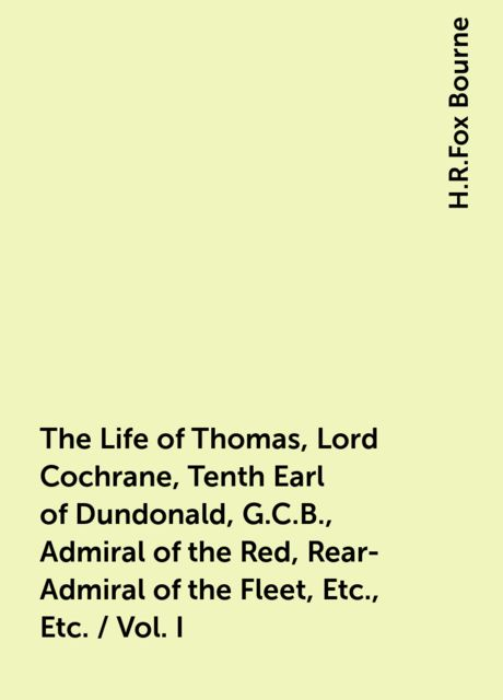 The Life of Thomas, Lord Cochrane, Tenth Earl of Dundonald, G.C.B., Admiral of the Red, Rear-Admiral of the Fleet, Etc., Etc. / Vol. I, H.R.Fox Bourne