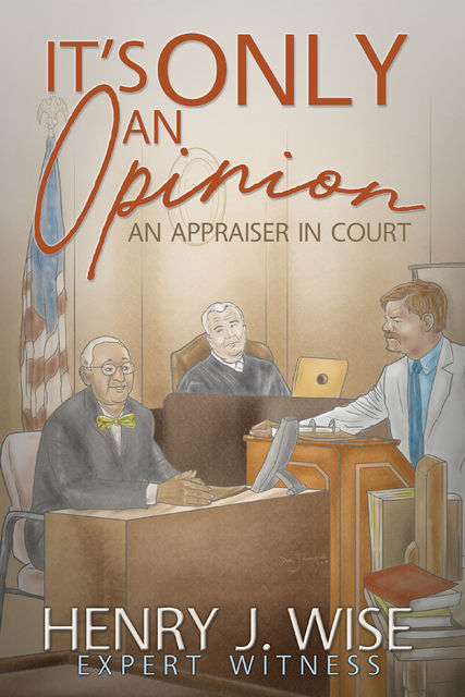 It's Only an Opinion: An Appraiser in Court, Henry J. Wise