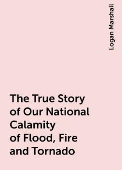The True Story of Our National Calamity of Flood, Fire and Tornado, Logan Marshall