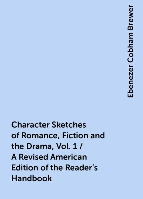 Character Sketches of Romance, Fiction and the Drama, Vol. 1 / A Revised American Edition of the Reader's Handbook, Ebenezer Cobham Brewer
