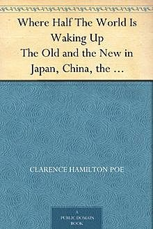 Where Half The World Is Waking Up / The Old and the New in Japan, China, the Philippines, and India, Reported With Especial Reference to American Conditions, Clarence Hamilton Poe