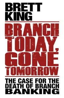 Branch Today Gone Tomorrow. The Case for the Death of Branch Banking, Brett King