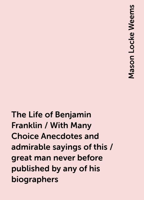 The Life of Benjamin Franklin / With Many Choice Anecdotes and admirable sayings of this / great man never before published by any of his biographers, Mason Locke Weems