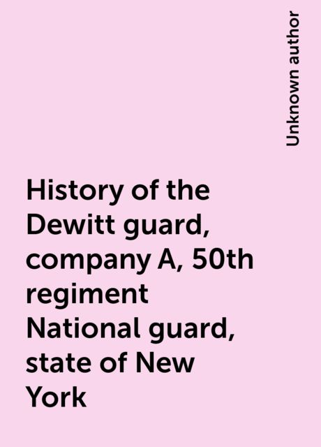 History of the Dewitt guard, company A, 50th regiment National guard, state of New York,