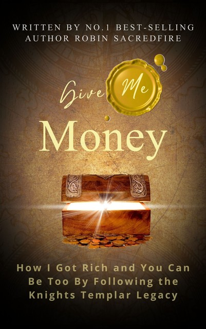 Give Me Money: How I got rich and you can be too by following the knights templar legacy, Robin Sacredfire