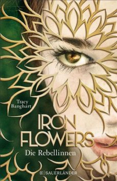 Iron Flowers Bd. 1 – Die Rebellinen, Tracy Banghart