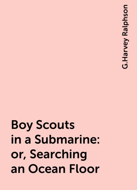 Boy Scouts in a Submarine : or, Searching an Ocean Floor, G.Harvey Ralphson