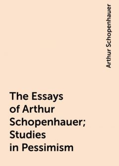 The Essays of Arthur Schopenhauer; Studies in Pessimism, Arthur Schopenhauer