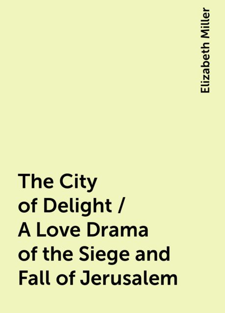 The City of Delight / A Love Drama of the Siege and Fall of Jerusalem, Elizabeth Miller