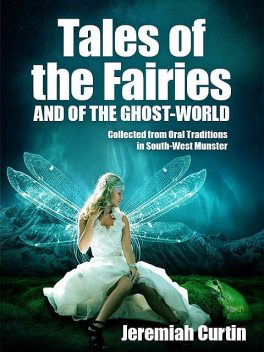 Tales of the Fairies, and of the Ghost-World, Jeremiah Curtin