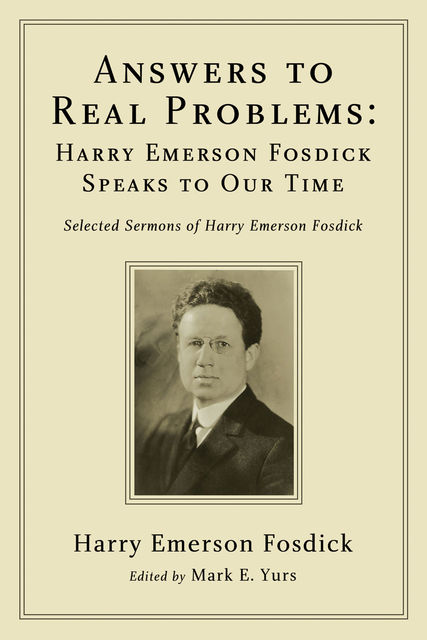 Answers to Real Problems: Harry Emerson Fosdick Speaks to Our Time, Harry Emerson Fosdick