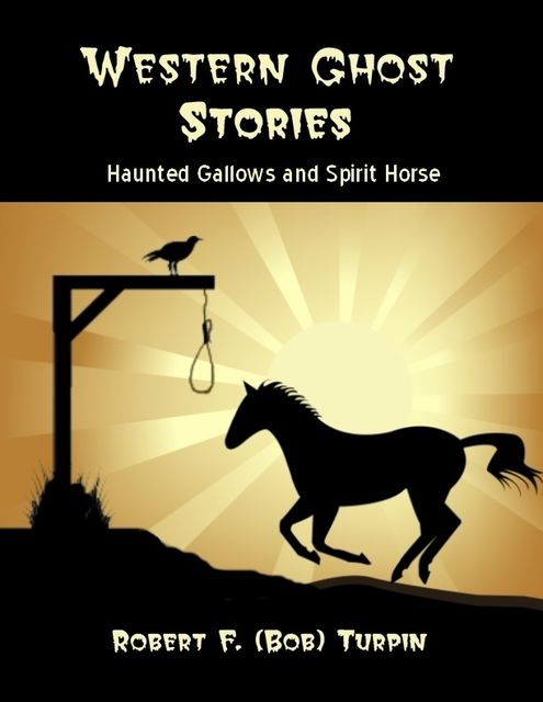 Western Ghost Stories: Haunted Gallows and Spirit Horse, Robert F.Turpin