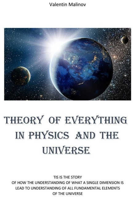 Theory of Everything in Physics and the Universe, Valentin Malinov