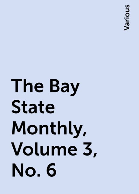 The Bay State Monthly, Volume 3, No. 6, Various