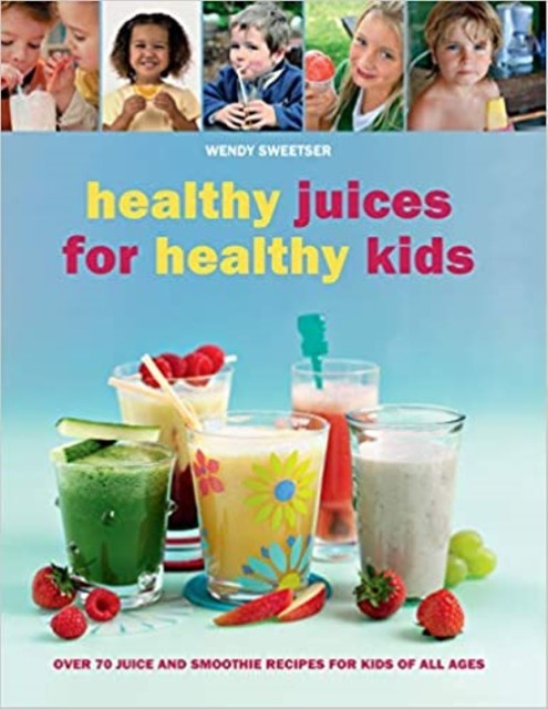 Healthy Juices for Healthy Kids, Wendy Sweetser