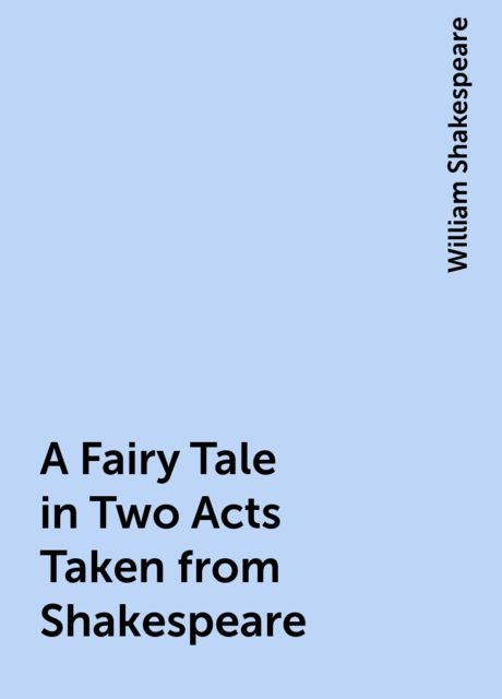 A Fairy Tale in Two Acts Taken from Shakespeare, William Shakespeare