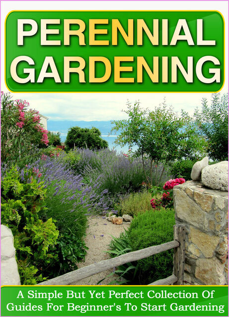 Perennial Gardening: A Simple But Yet Perfect Collection Of Guides For Beginner's To Start Gardening, Old Natural Ways