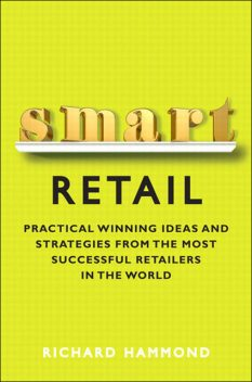 Smart Retail: Practical Winning Ideas and Strategies from the Most Successful Retailers in the World (Andrew Dearman's Library), Richard Hammond
