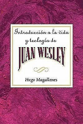 Introduccion a la Vida y Teologia de Juan Wesley AETH: Introduction to the Life and Theology of John Wesley Spanish, Hugo Magallanes