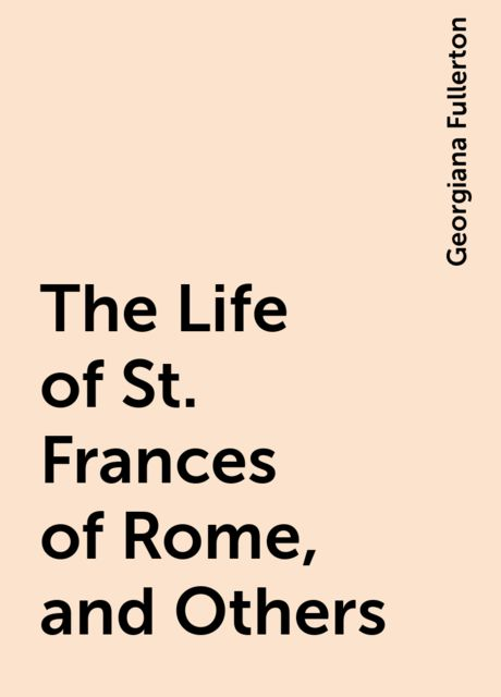 The Life of St. Frances of Rome, and Others, Georgiana Fullerton