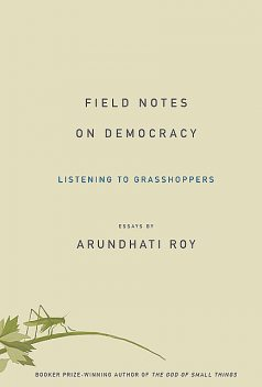 Field Notes on Democracy: Listening to Grasshoppers, Arundhati Roy