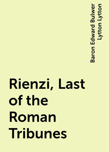 Rienzi, Last of the Roman Tribunes, Baron Edward Bulwer Lytton Lytton