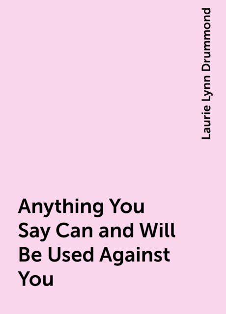 Anything You Say Can and Will Be Used Against You, Laurie Lynn Drummond