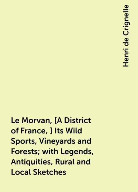 Le Morvan, [A District of France,] Its Wild Sports, Vineyards and Forests; with Legends, Antiquities, Rural and Local Sketches, Henri de Crignelle