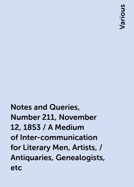Notes and Queries, Number 211, November 12, 1853 / A Medium of Inter-communication for Literary Men, Artists, / Antiquaries, Genealogists, etc, Various