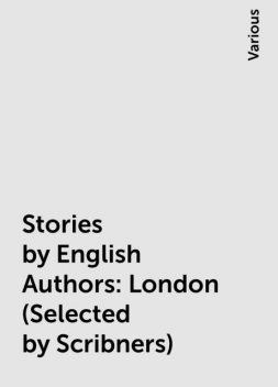 Stories by English Authors: London (Selected by Scribners), Various
