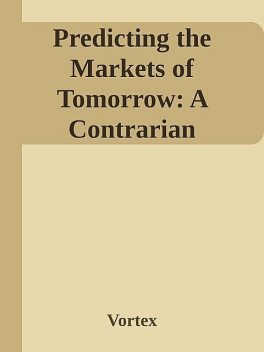 Predicting the Markets of Tomorrow: A Contrarian Investment Strategy for the Next Twenty Years \( PDFDrive.com \).epub, Vortex