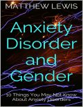 Anxiety Disorder and Gender: 10 Things You May Not Know About Anxiety Disorders, Matthew Lewis