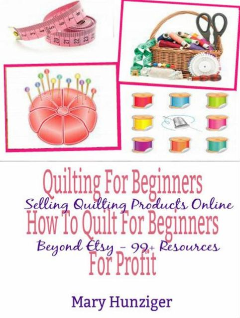 Quilting For Beginners: How To Quilt For Beginners For Profit, Mary Kay Hunziger