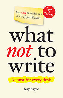 What Not to Write - A Guide to the Dos and Don'ts of Good English (New & Updated) , Kay Sayce