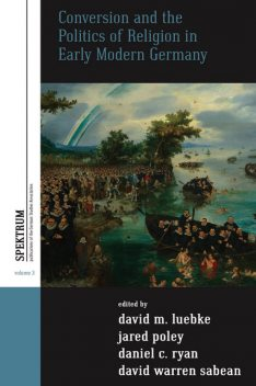 Conversion and the Politics of Religion in Early Modern Germany, David M. Luebke