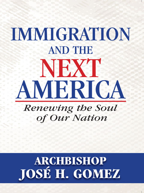 Immigration and the Next America, Archbishop Jose H.Gomez