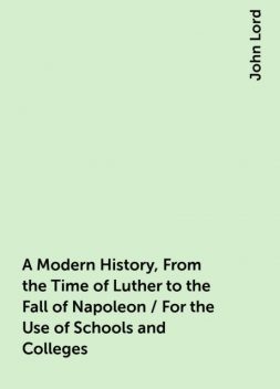 A Modern History, From the Time of Luther to the Fall of Napoleon / For the Use of Schools and Colleges, John Lord