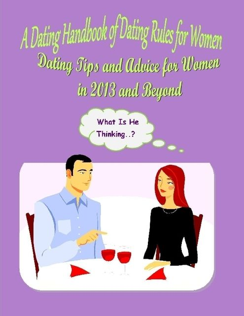 A Dating Handbook of Dating Rules for Women: Dating Tips and Advice for Women in 2013 and Beyond, Malibu Publishing, Alexandra Fraser