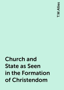 Church and State as Seen in the Formation of Christendom, T.W.Allies