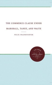 The Commerce Clause under Marshall, Taney, and Waite, Felix Frankfurter
