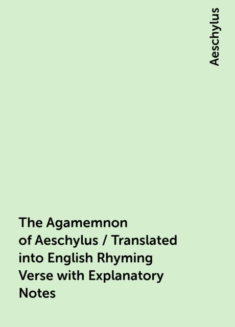 The Agamemnon of Aeschylus / Translated into English Rhyming Verse with Explanatory Notes, Aeschylus