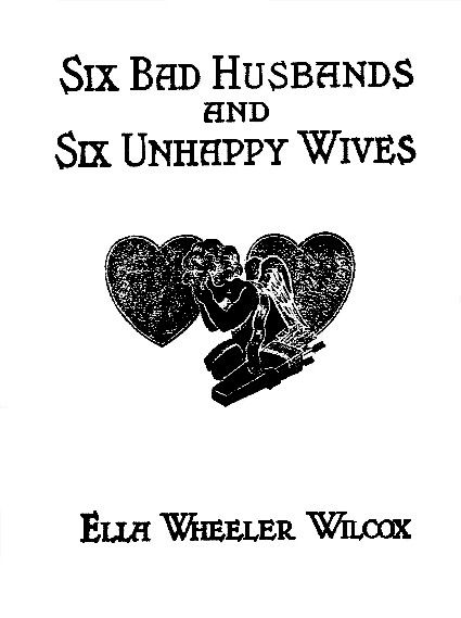 Six Bad Husbands and Six Unhappy Wives, Ella Wheeler Wilcox