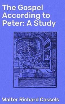 The Gospel According to Peter: A Study, Walter Richard Cassels