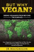 But Why Vegan? Seeing Veganism from Beyond the Surface, JR MacGregor