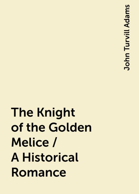 The Knight of the Golden Melice / A Historical Romance, John Turvill Adams