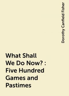 What Shall We Do Now?: Five Hundred Games and Pastimes, Dorothy Canfield Fisher