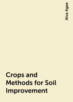 Crops and Methods for Soil Improvement, Alva Agee