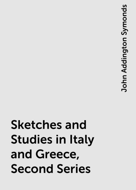 Sketches and Studies in Italy and Greece, Second Series, John Addington Symonds