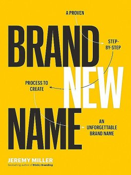Brand New Name: A Proven, Step-by-Step Process to Create an Unforgettable Brand Name, Jeremy Miller