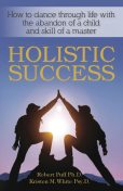 Holistic Success: How to Dance Through Life With the Abandon of a Child and the Skill of a Master, Kristen White, Robert Puff